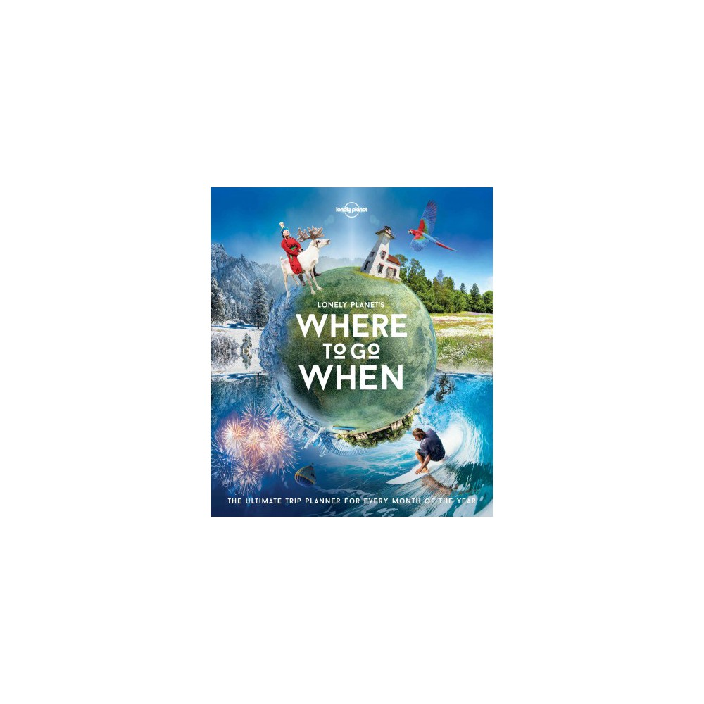Lonely Planet's Where to Go When : The Ultimate Trip Planner for Every Month of the Year (Hardcover)