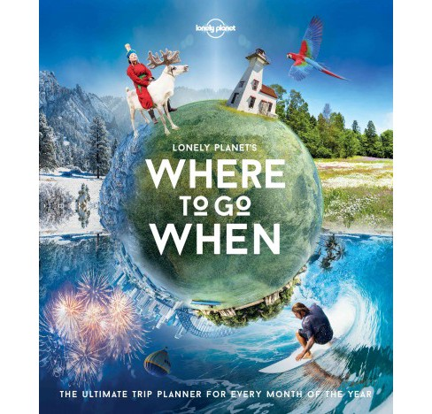 Lonely Planet's Where to Go When : The Ultimate Trip Planner for Every Month of the Year (Hardcover) - image 1 of 1