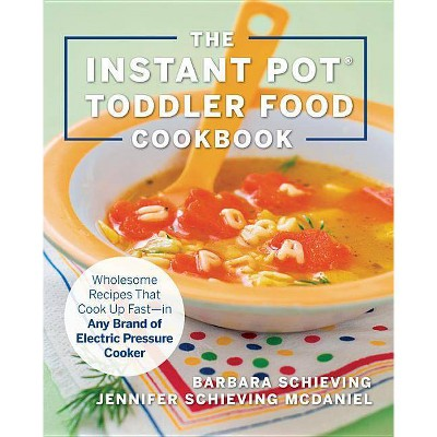 The Instant Pot Toddler Food Cookbook - by Barbara Schieving & Jennifer Schieving McDaniel (Paperback)