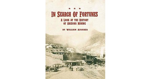 In Search of Fortunes : A Look at the History of Arizona Mining (Hardcover) (William Ascarza) - image 1 of 1