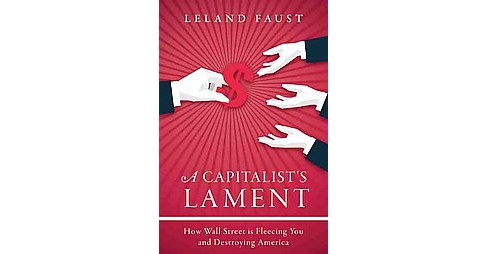 Capitalist's Lament : How Wall Street Is Fleecing You and Ruining America (Hardcover) (Leland Faust) - image 1 of 1