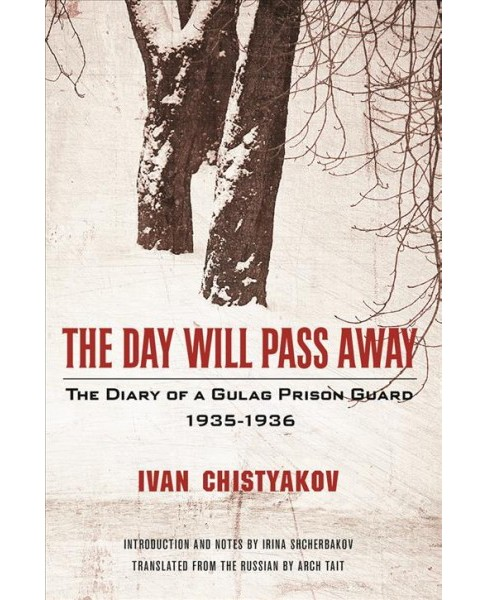 Day Will Pass Away : The Diary of a Gulag Prison Guard 1935-1936 -  by Ivan Chistyakov (Paperback) - image 1 of 1