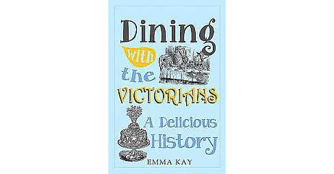 Dining With the Victorians : A Delicious History (Hardcover) (Emma Kay) - image 1 of 1