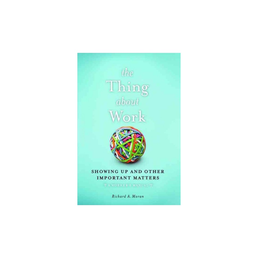 Thing About Work : Showing Up and Other Important Matters (Hardcover) (Richard A. Moran)