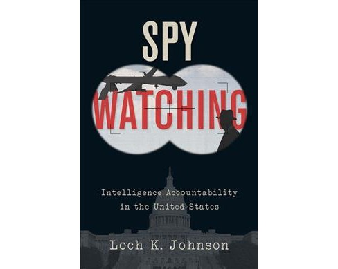 Spy Watching : Intelligence Accountability in the United States -  by Loch K. Johnson (Hardcover) - image 1 of 1