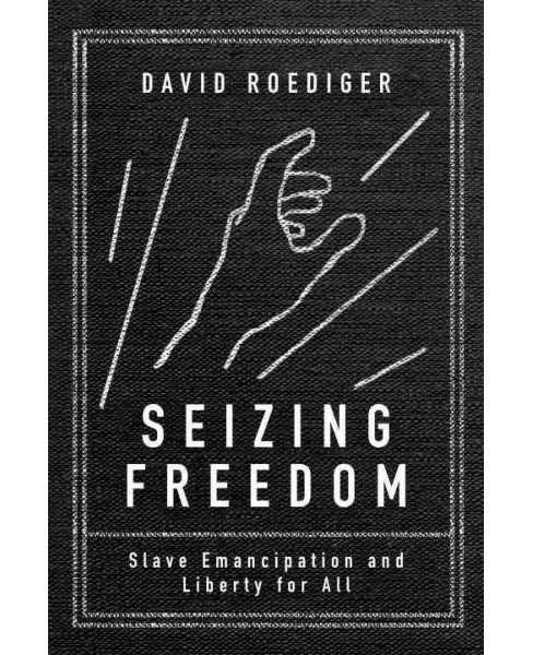 Seizing Freedom : Slave Emancipation and Liberty for All (Paperback) (David Roediger) - image 1 of 1