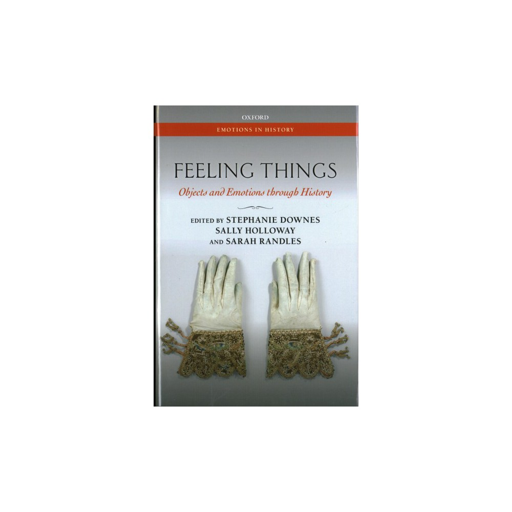 Feeling Things : Objects and Emotions Through History - (Hardcover)