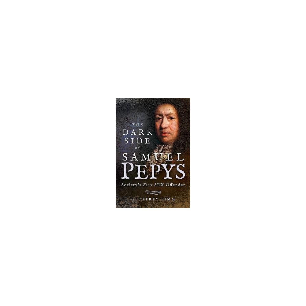 Dark Side of Samuel Pepys : Society's First Sex Offender - by Geoffrey Pimm (Hardcover)