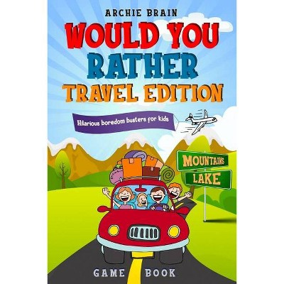 Would You Rather Game Book Travel Edition - (Boredom Busters) by  Archie Brain (Paperback)