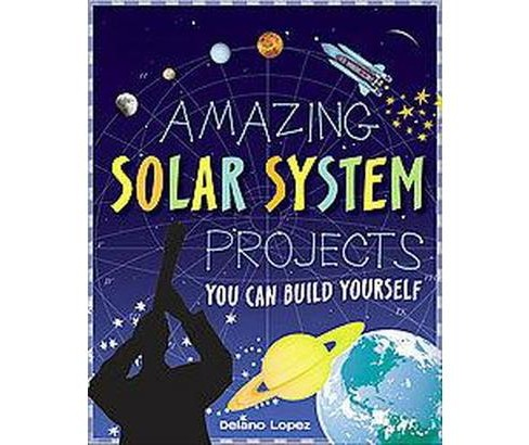 Amazing Solar System Projects You Can Build Yourself (Paperback) (Delano Lopez) - image 1 of 1