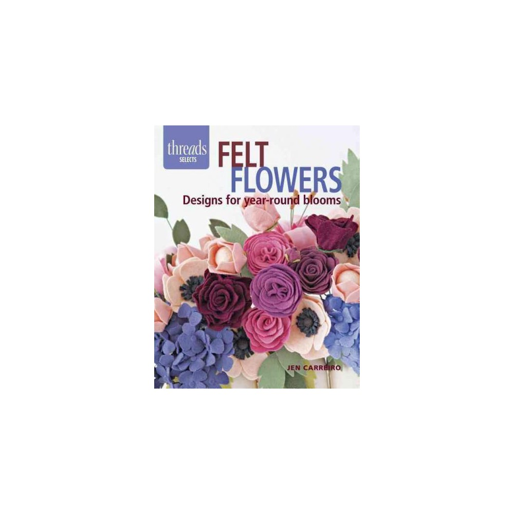Felt Flowers : Designs for Year-round Blooms (Paperback) (Jen Carreiro)