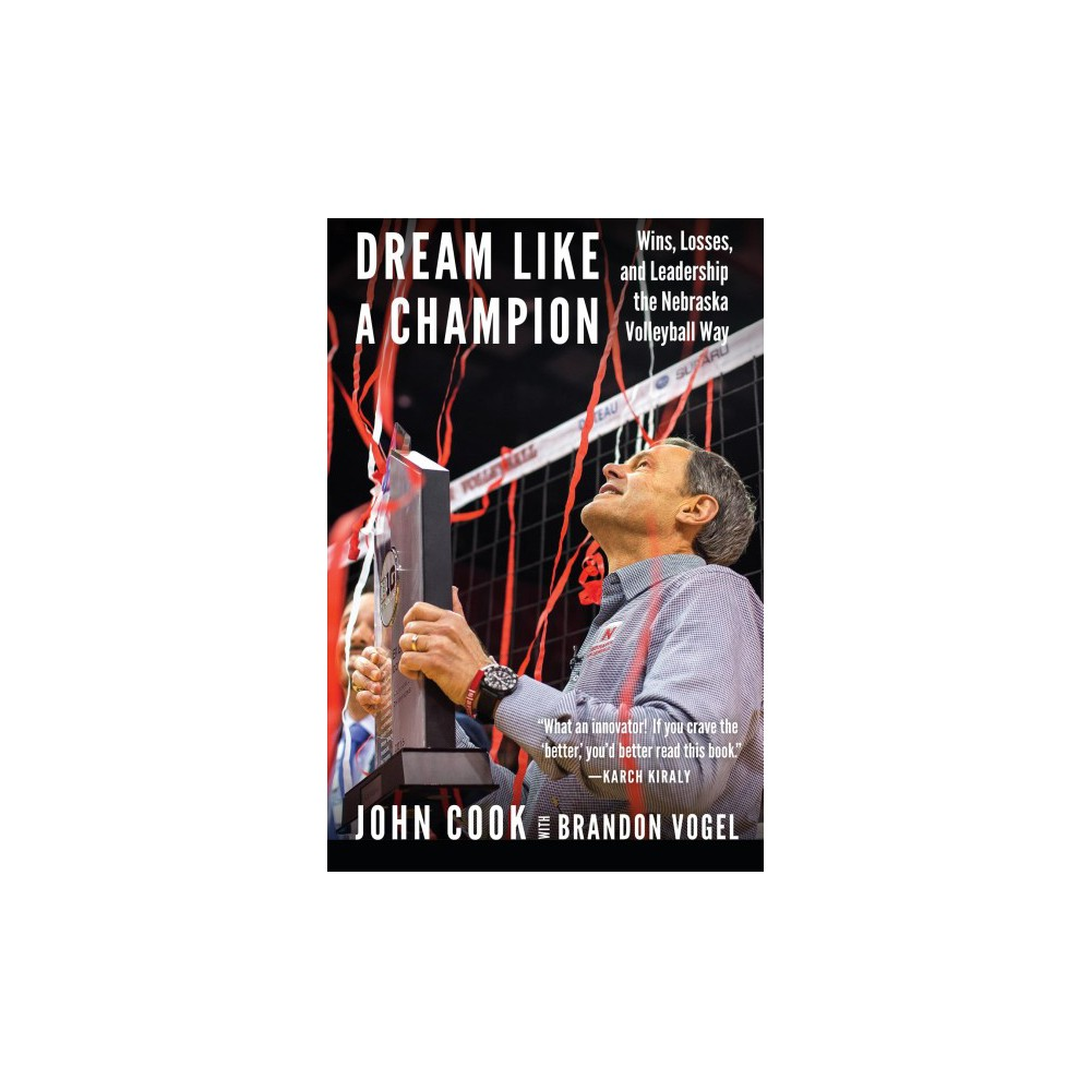 Dream Like a Champion : Wins, Losses, and Leadership the Nebraska Volleyball Way (Hardcover) (John Cook)