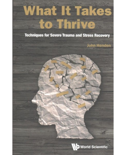 What It Takes to Thrive : Techniques for Severe Trauma and Stress Recovery -  by John Henden (Paperback) - image 1 of 1