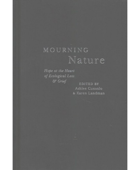 Mourning Nature : Hope at the Heart of Ecological Loss and Grief -  (Hardcover) - image 1 of 1