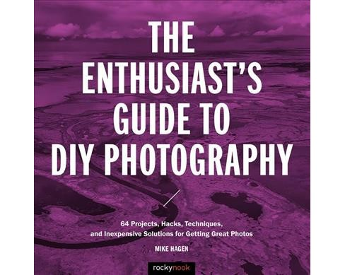 Enthusiast's Guide to DIY Photography : 64 Projects, Hacks, Techniques, and Inexpensive Solutions for - image 1 of 1