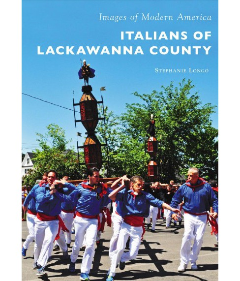Italians of Lackawanna County -  (Images of Modern America) by Stephanie Longo (Paperback) - image 1 of 1