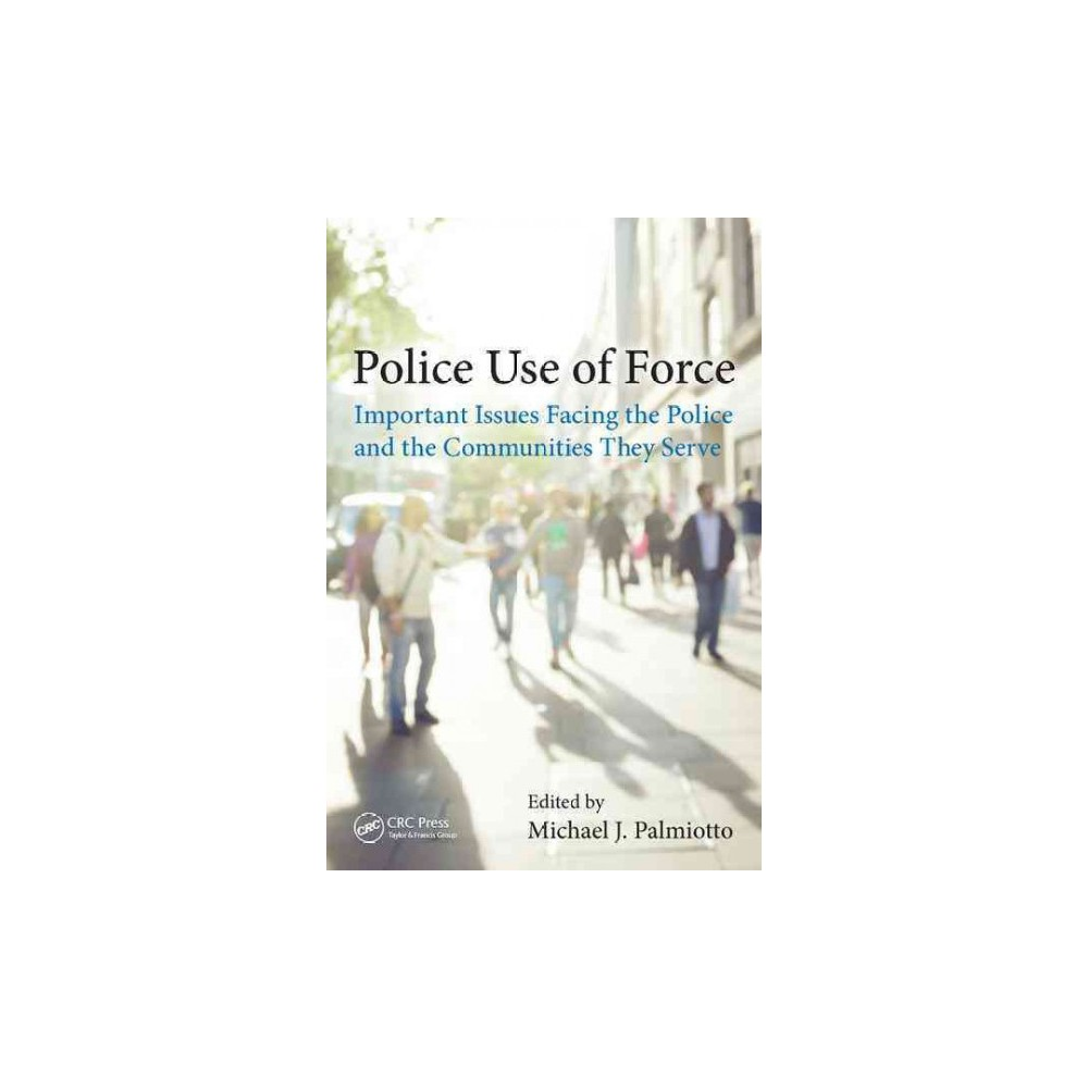 Police Use of Force : Important Issues Facing the Police and the Communities They Serve (Hardcover)