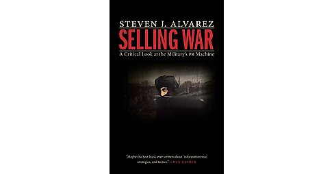 Selling War : A Critical Look at the Military's Pr Machine (Hardcover) (Steven J. Alvarez) - image 1 of 1