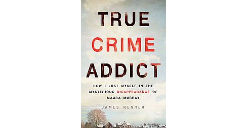 True Crime Addict : How I Lost Myself in the Mysterious Disappearance of Maura Murray (Hardcover) (James - image 1 of 1