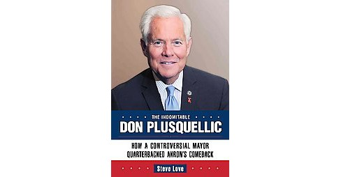 Indomitable Don Plusquellic : How a Controversial Mayor Quarterbacked Akron's Comeback (Hardcover) - image 1 of 1