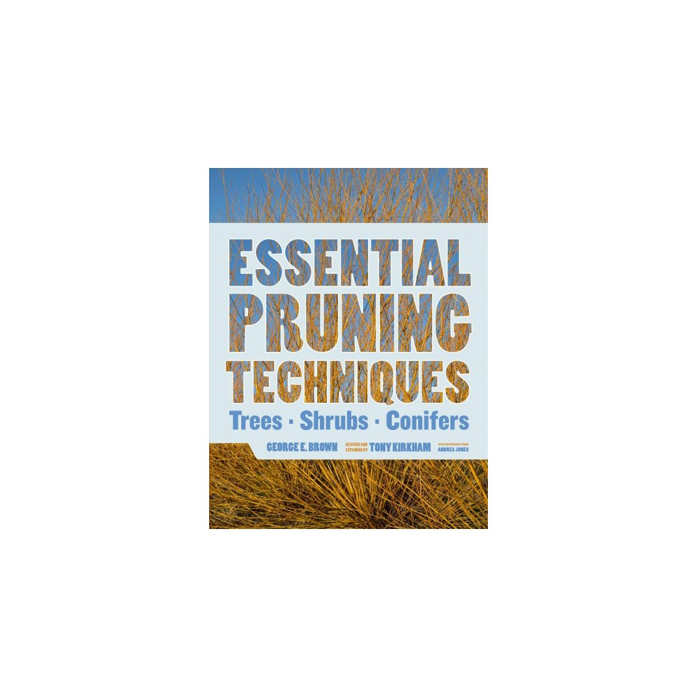 Essential Pruning Techniques : Trees, Shrubs, and Conifers (Hardcover) (George E. Brown)