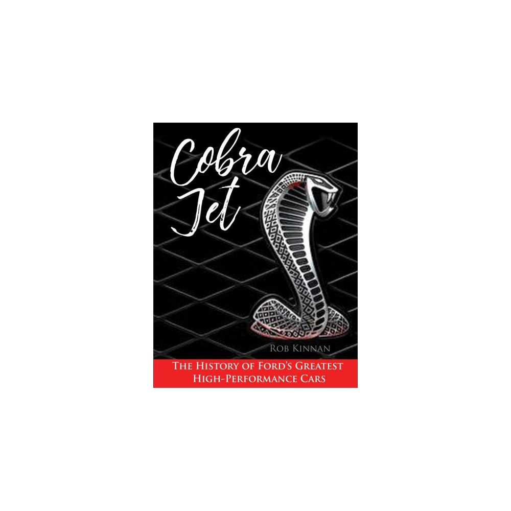 Cobra Jet : The History of Ford's Greatest High-performance Cars - by Rob Kinnan (Hardcover)