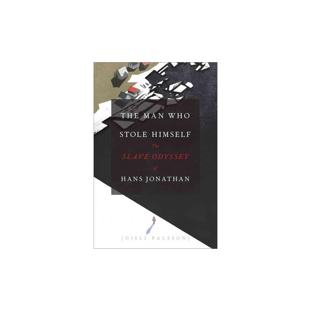 Man Who Stole Himself : The Slave Odyssey of Hans Jonathan (Hardcover) (Gisli Palsson)