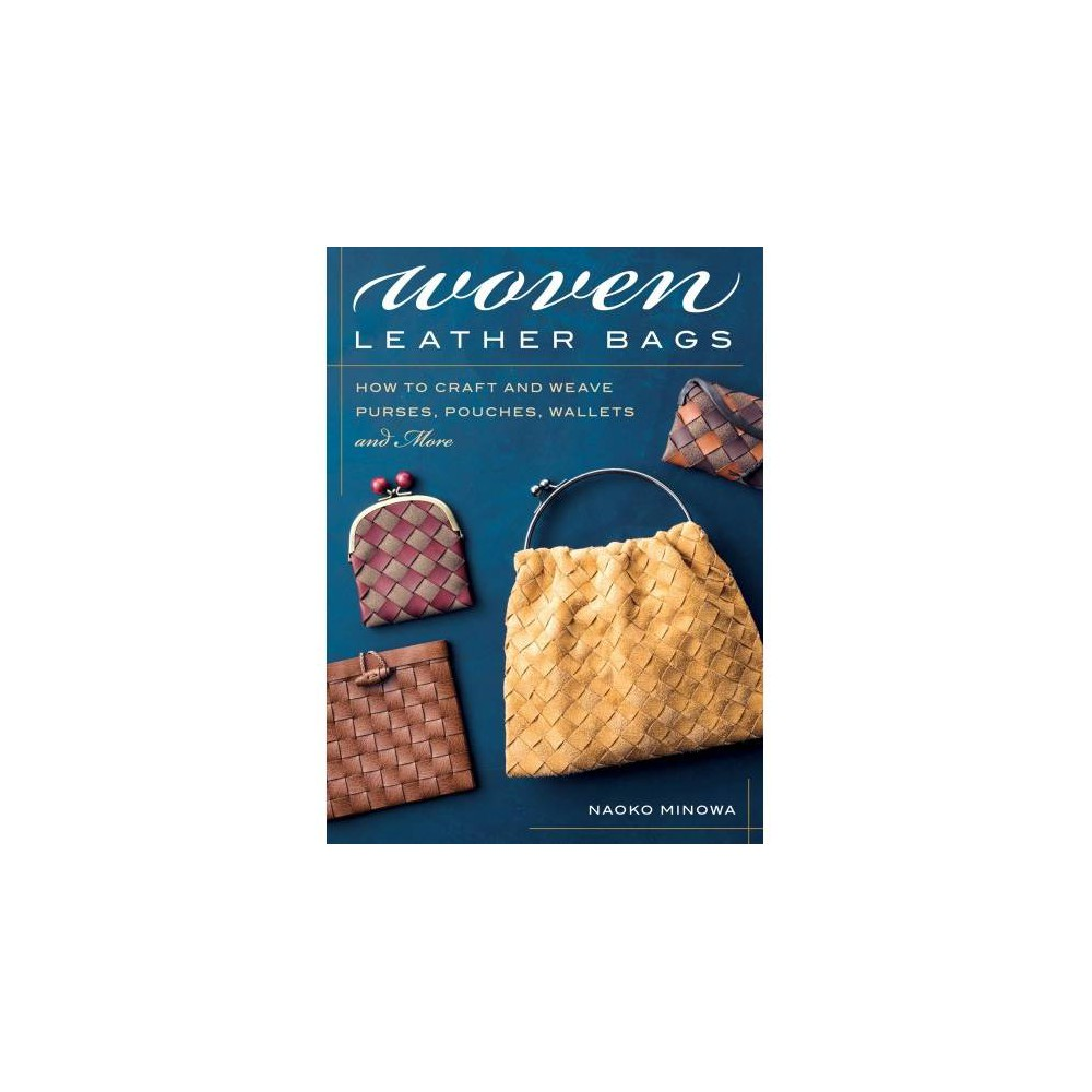 Woven Leather Bags : How to Craft and Weave Purses, Pouches, Wallets and More - (Paperback)