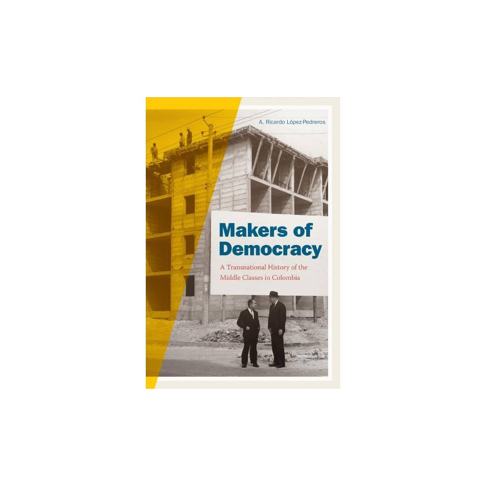Makers of Democracy : A Transnational History of the Middle Classes in Colombia - (Paperback)