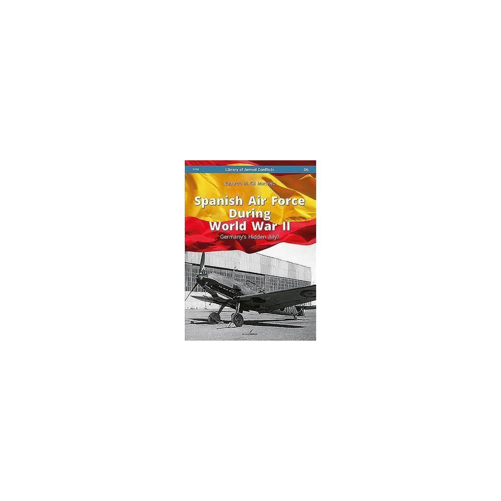 Spanish Air Force During World War II : Germany's Hidden Ally? - by Eduardo Martinez (Hardcover)
