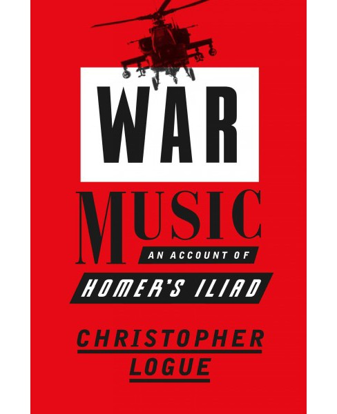 War Music : An Account of Homer's Iliad (Reprint) (Paperback) (Christopher Logue) - image 1 of 1