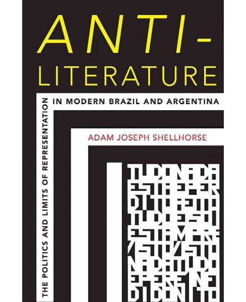 Anti-Literature : The Politics and Limits of Representation in Modern Brazil and Argentina - (Paperback) - image 1 of 1
