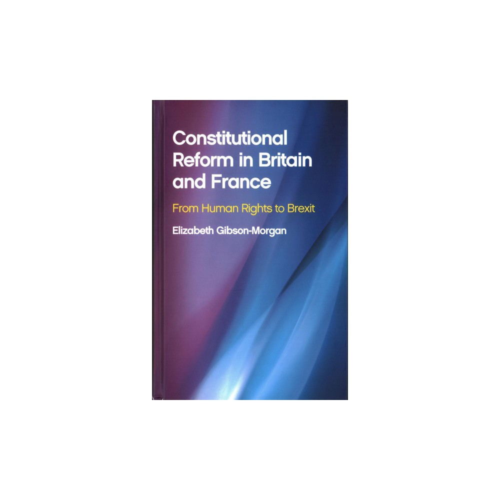 Constitutional Reform in Britain and France : From Human Rights to Brexit - (Hardcover)