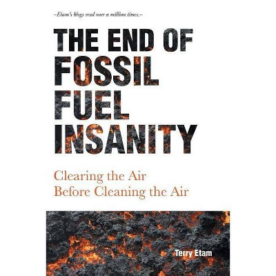 The End of Fossil Fuel Insanity - by  Terry Etam (Paperback)