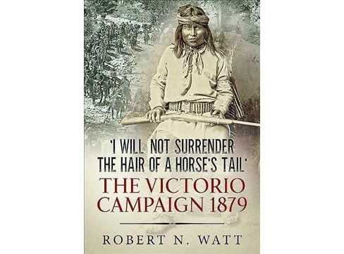 I Will Not Surrender the Hair of a Horses Tail : The Victorio Campaign 1879 (Hardcover) (Robert N. Watt) - image 1 of 1