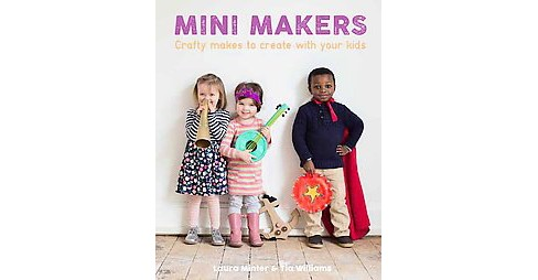 Mini Makers : Crafty Makes to Create With Your Kids (Paperback) (Laura Minter & Tia Williams) - image 1 of 1