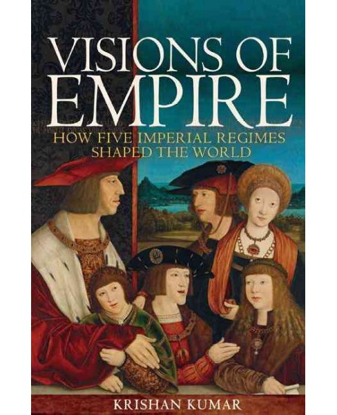 Visions of Empire : How Five Imperial Regimes Shaped the World (Hardcover) (Krishan Kumar) - image 1 of 1