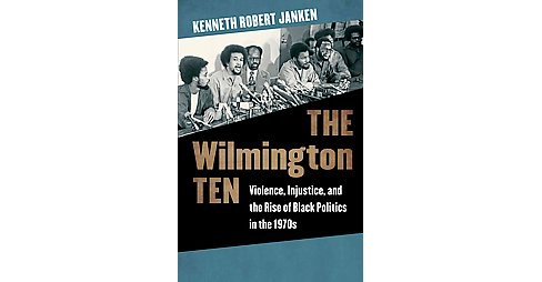 Wilmington Ten : Violence, Injustice, and the Rise of Black Politics in the 1970s (Hardcover) (Kenneth - image 1 of 1