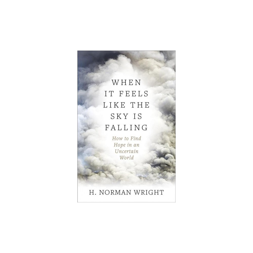 When It Feels Like the Sky Is Falling : How to Find Hope in an Uncertain World - (Paperback)