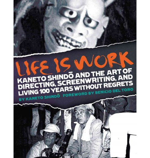 Life Is Work : Kaneto Shindo and the Art of Directing, Screenwriting, and Living 100 Years Without - image 1 of 1
