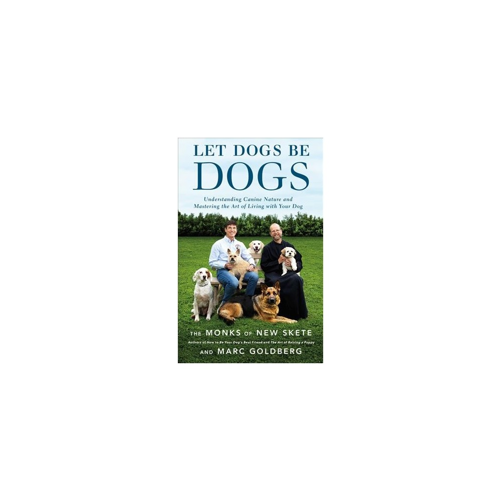 Let Dogs Be Dogs : Understanding Canine Nature and Mastering the Art of Living With Your Dog
