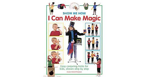 Show Me How I Can Make Magic : Easy Conjuring Tricks for Kids, Shown Step by Step (Hardcover) (Hugh - image 1 of 1