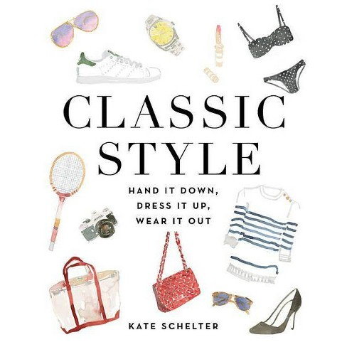 Classic Style : Hand It Down, Dress It Up, Wear It Out (Hardcover) (Kate Schelter) - image 1 of 1