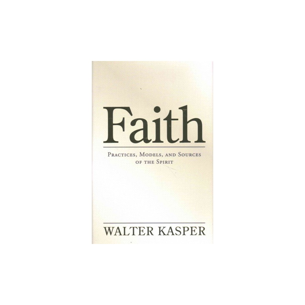 Faith : Practices, Models, and Sources of the Spirit (Hardcover) (Walter Cardinal Kasper)