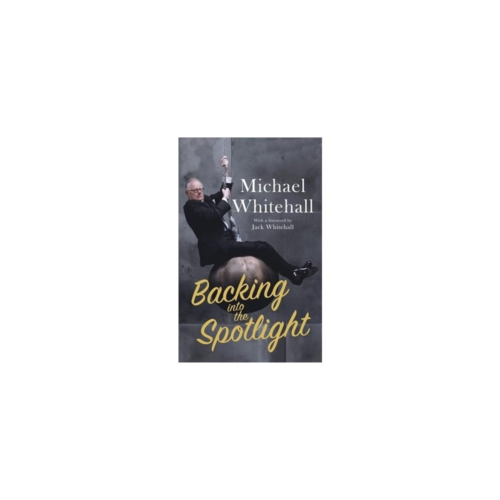 Backing into the Spotlight - by Michael Whitehall (Hardcover)