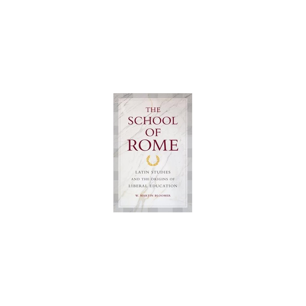 School of Rome : Latin Studies and the Origins of Liberal Education - Reprint by W. Martin Bloomer