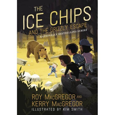 The Ice Chips and the Grizzly Escape - by  Roy MacGregor & Kerry MacGregor (Hardcover)