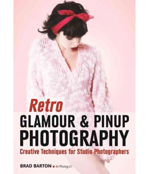 Retro Glamour & Pinup Photography : Creative Techniques for Studio Photographers (Paperback) (Brad - image 1 of 1