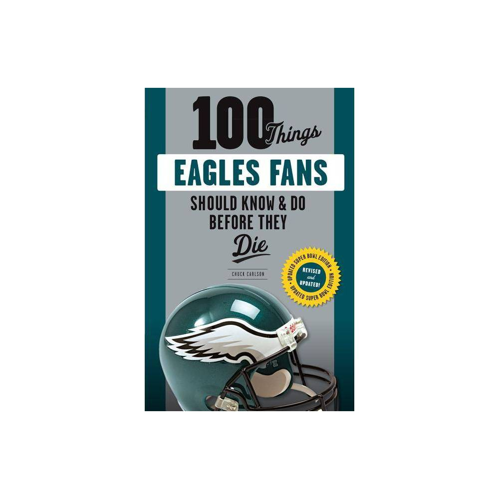 100 Things Eagles Fans Should Know Do Before They Die 100 Things Fans Should Know By Chuck Carlson Paperback