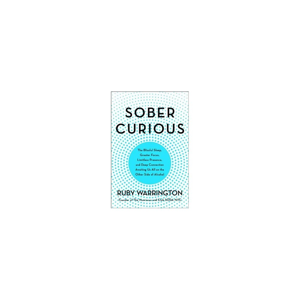 Sober Curious : The Blissful Sleep, Greater Focus, Limitless Presence, and Deep Connection Awaiting Us